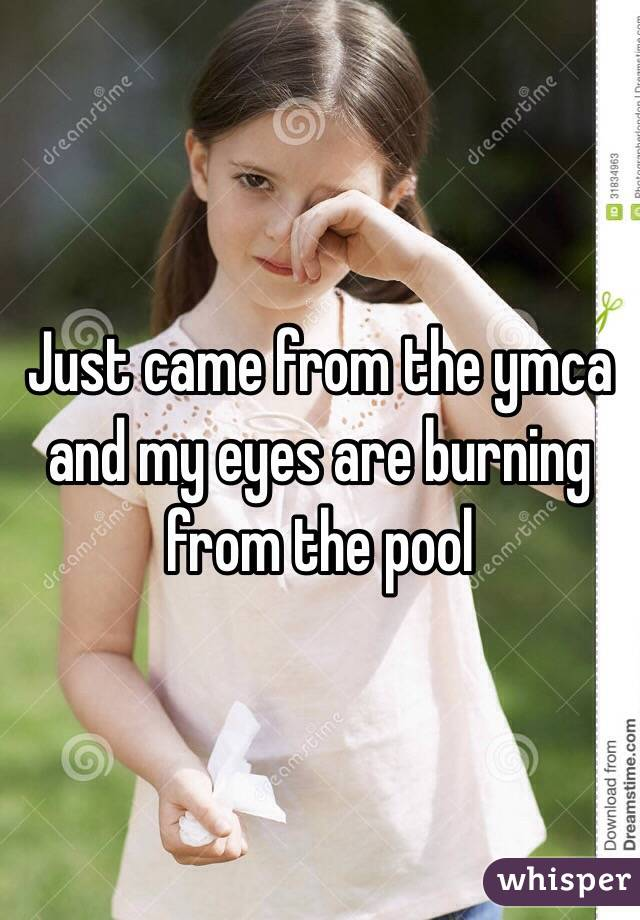 Just came from the ymca and my eyes are burning from the pool