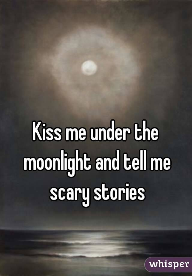 Kiss me under the moonlight and tell me scary stories