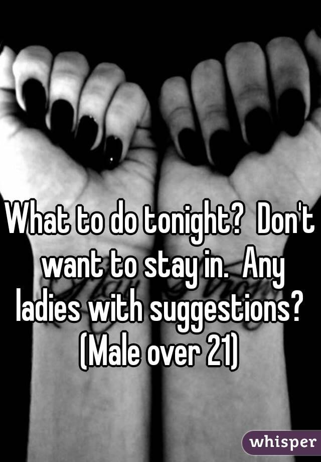 What to do tonight?  Don't want to stay in.  Any ladies with suggestions?  (Male over 21)