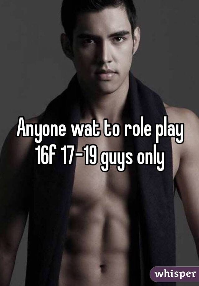 Anyone wat to role play 16f 17-19 guys only