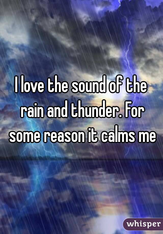 I love the sound of the rain and thunder. For some reason it calms me
