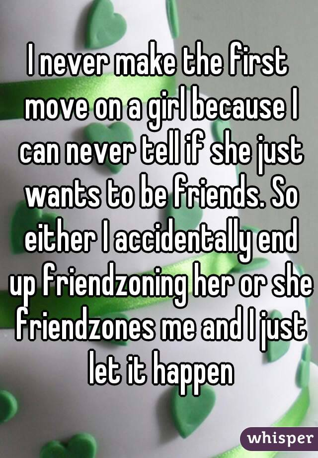 I never make the first move on a girl because I can never tell if she just wants to be friends. So either I accidentally end up friendzoning her or she friendzones me and I just let it happen