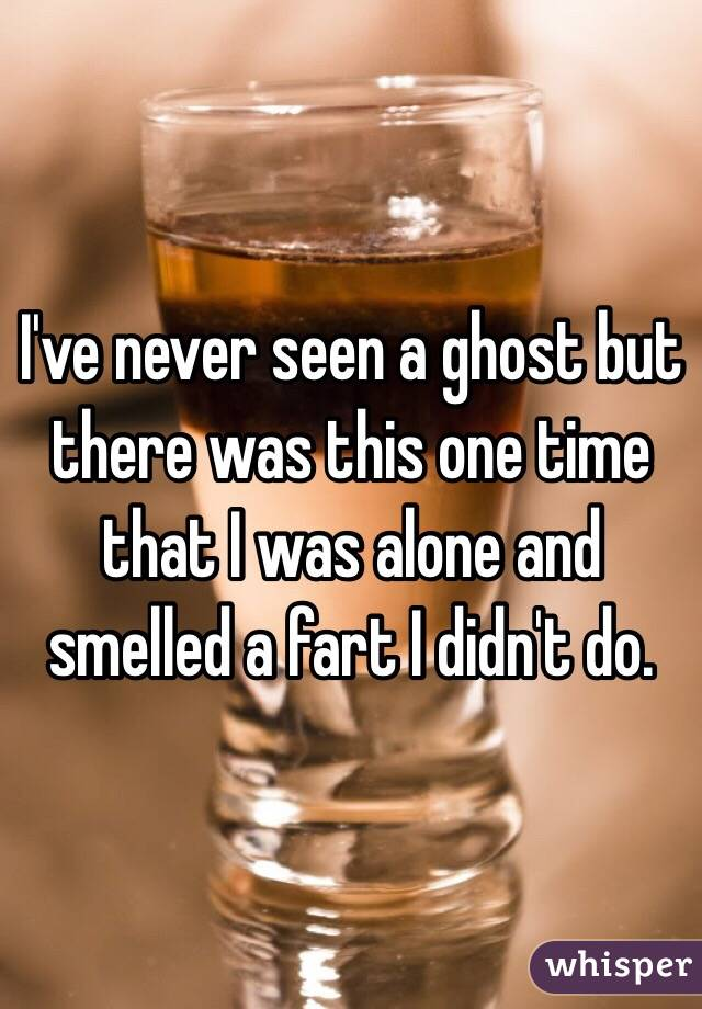 I've never seen a ghost but there was this one time that I was alone and smelled a fart I didn't do.