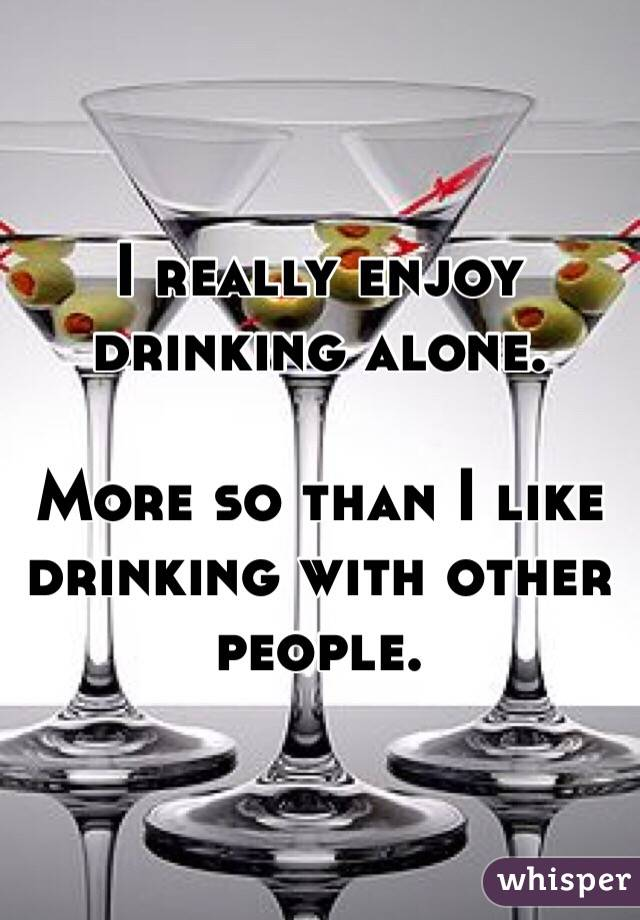 I really enjoy drinking alone.   More so than I like drinking with other people.