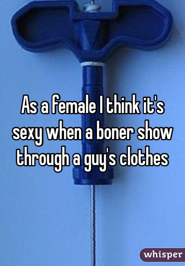 As a female I think it's sexy when a boner show through a guy's clothes
