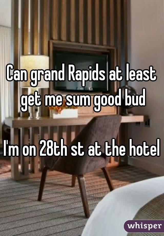 Can grand Rapids at least get me sum good bud  I'm on 28th st at the hotel