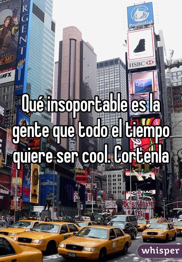 Qué insoportable es la gente que todo el tiempo quiere ser cool. Cortenla