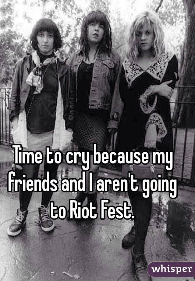 Time to cry because my friends and I aren't going to Riot Fest.