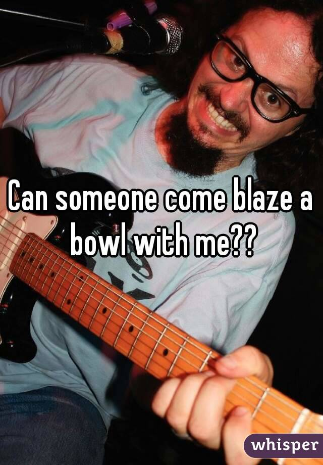 Can someone come blaze a bowl with me??