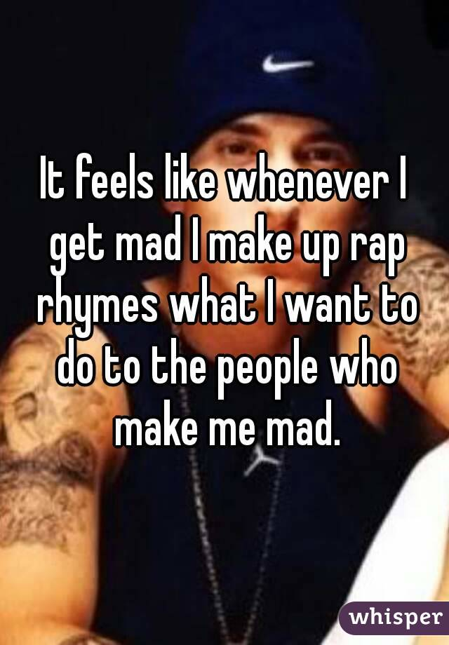 It feels like whenever I get mad I make up rap rhymes what I want to do to the people who make me mad.