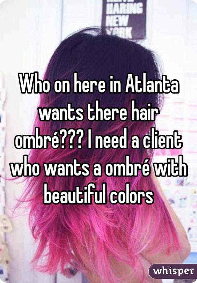 Who on here in Atlanta wants there hair ombré??? I need a client who wants a ombré with beautiful colors