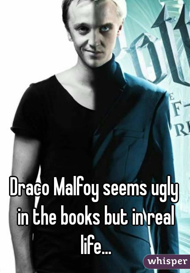 Draco Malfoy seems ugly in the books but in real life...