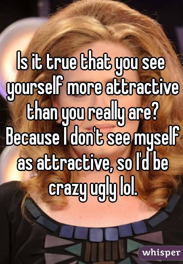 Is it true that you see yourself more attractive than you really are? Because I don't see myself as attractive, so I'd be crazy ugly lol.