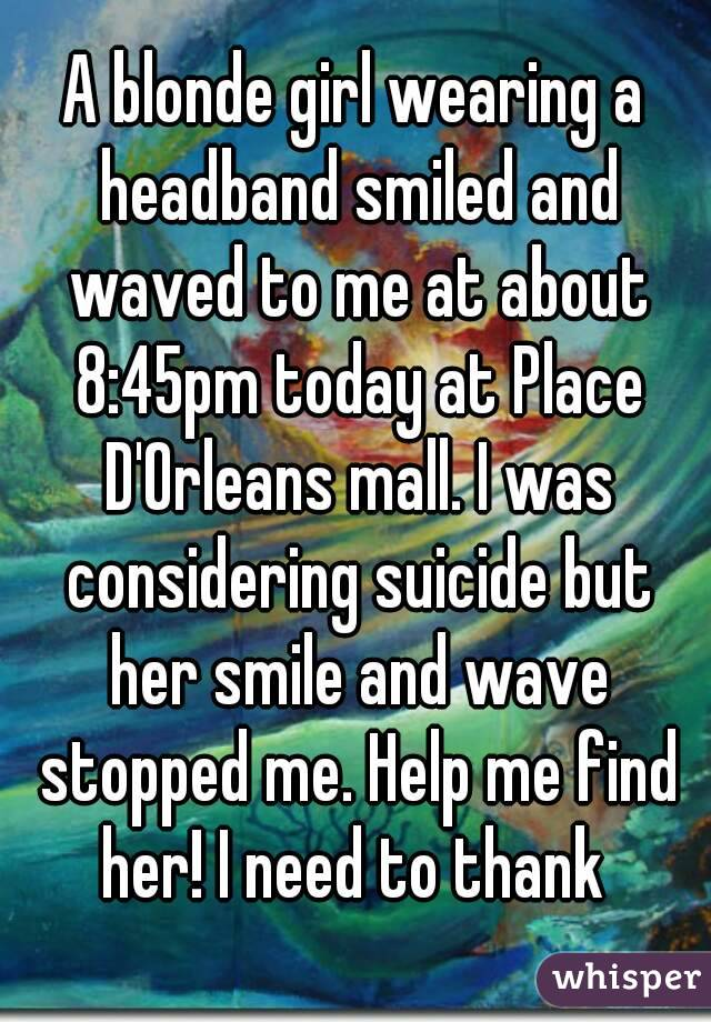 A blonde girl wearing a headband smiled and waved to me at about 8:45pm today at Place D'Orleans mall. I was considering suicide but her smile and wave stopped me. Help me find her! I need to thank