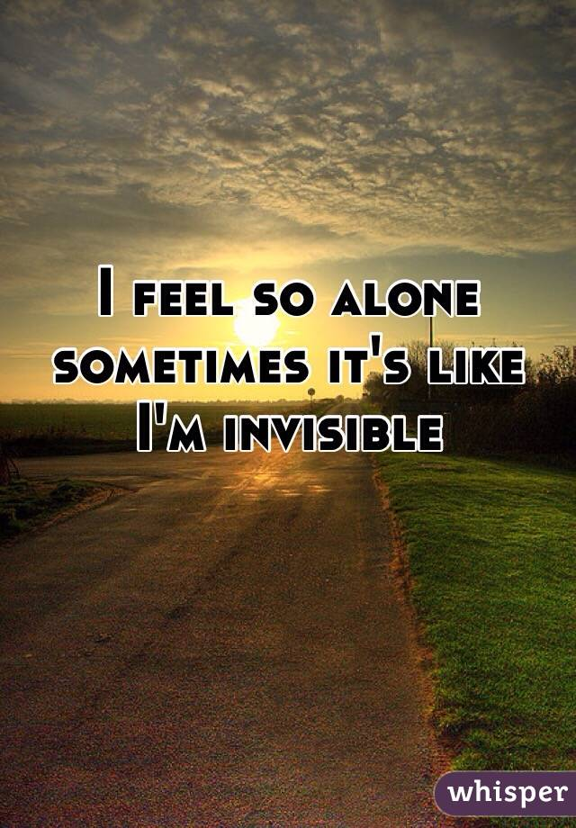 I feel so alone sometimes it's like I'm invisible