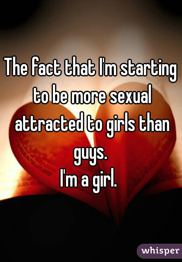 The fact that I'm starting to be more sexual attracted to girls than guys.  I'm a girl.