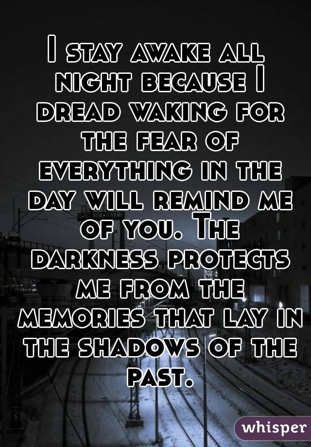 I stay awake all night because I dread waking for the fear of everything in the day will remind me of you. The darkness protects me from the memories that lay in the shadows of the past.
