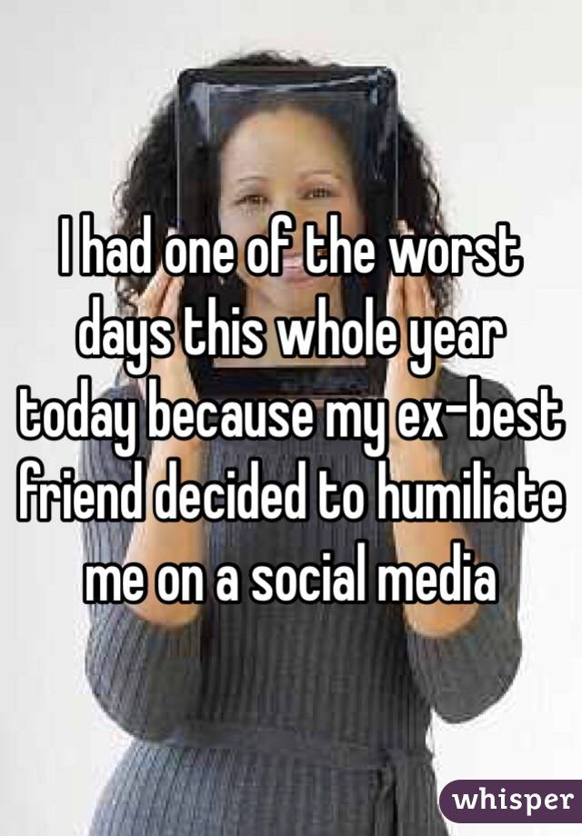 I had one of the worst days this whole year today because my ex-best friend decided to humiliate me on a social media
