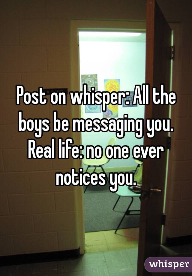 Post on whisper: All the boys be messaging you.  Real life: no one ever notices you.