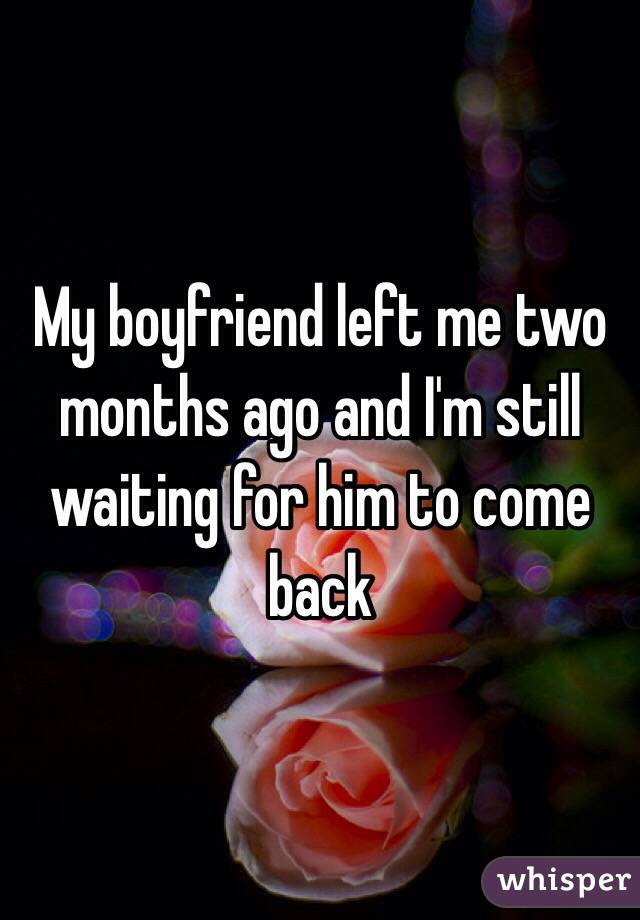 My boyfriend left me two months ago and I'm still waiting for him to come back