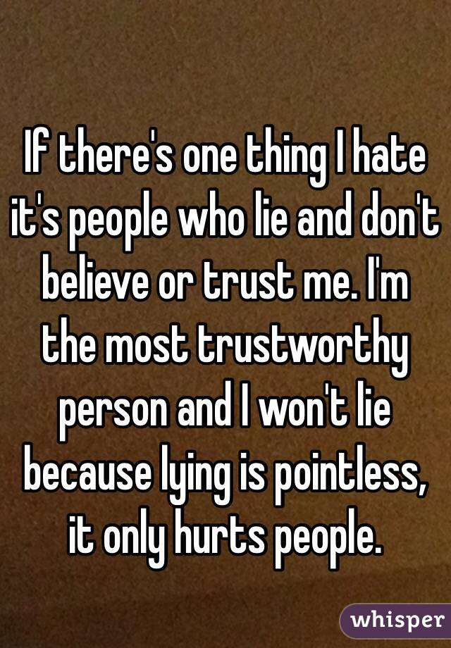 If there's one thing I hate it's people who lie and don't believe or trust me. I'm the most trustworthy person and I won't lie because lying is pointless, it only hurts people.