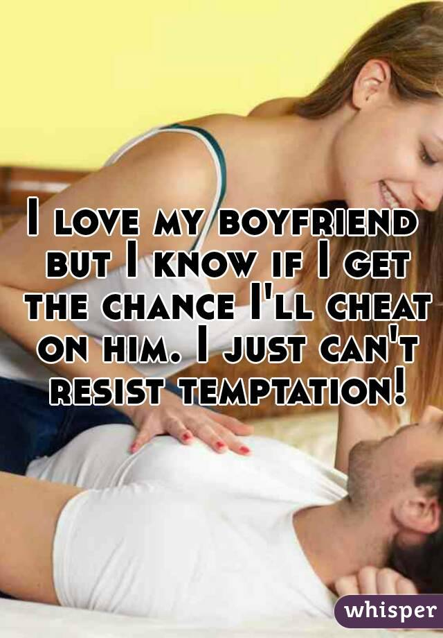 I love my boyfriend but I know if I get the chance I'll cheat on him. I just can't resist temptation!