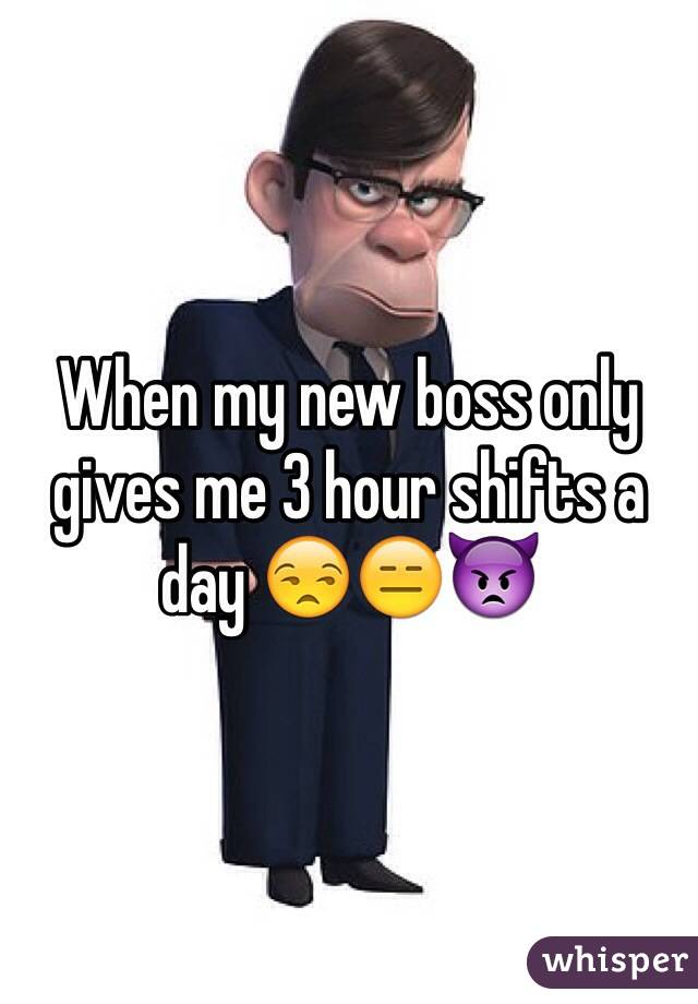 When my new boss only gives me 3 hour shifts a day 😒😑👿