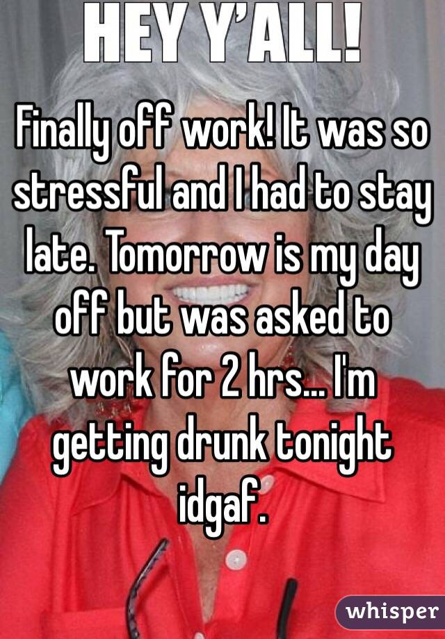 Finally off work! It was so stressful and I had to stay late. Tomorrow is my day off but was asked to work for 2 hrs... I'm getting drunk tonight idgaf.
