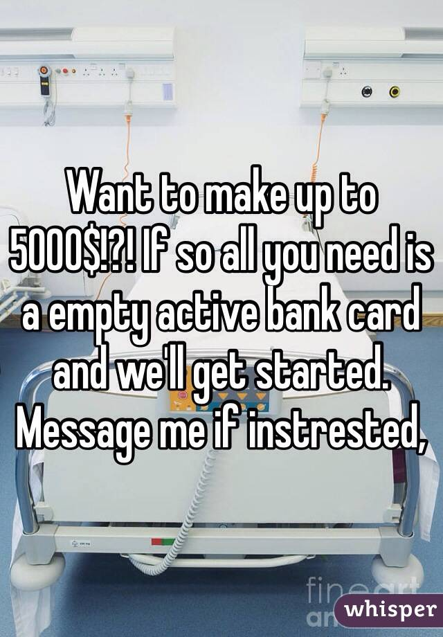Want to make up to 5000$!?! If so all you need is a empty active bank card and we'll get started. Message me if instrested,