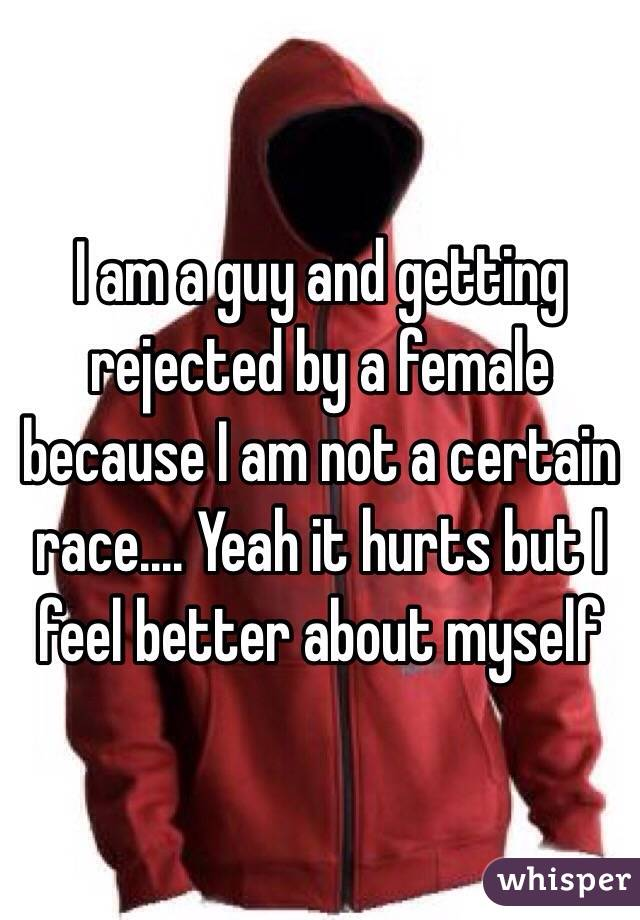 I am a guy and getting rejected by a female because I am not a certain race.... Yeah it hurts but I feel better about myself
