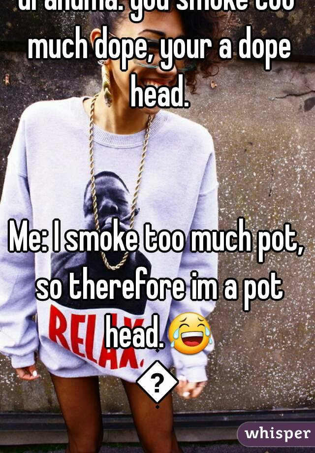 Grandma: you smoke too much dope, your a dope head.   Me: I smoke too much pot, so therefore im a pot head.😂😂