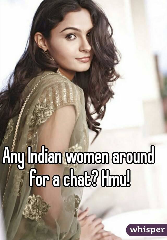 Any Indian women around for a chat? Hmu!
