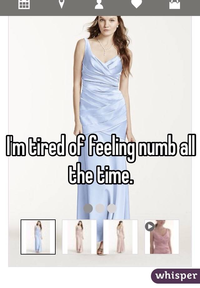 I'm tired of feeling numb all the time.