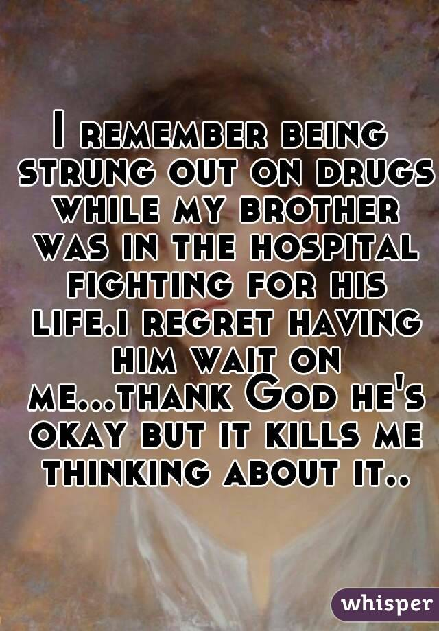 I remember being strung out on drugs while my brother was in the hospital fighting for his life.i regret having him wait on me...thank God he's okay but it kills me thinking about it..