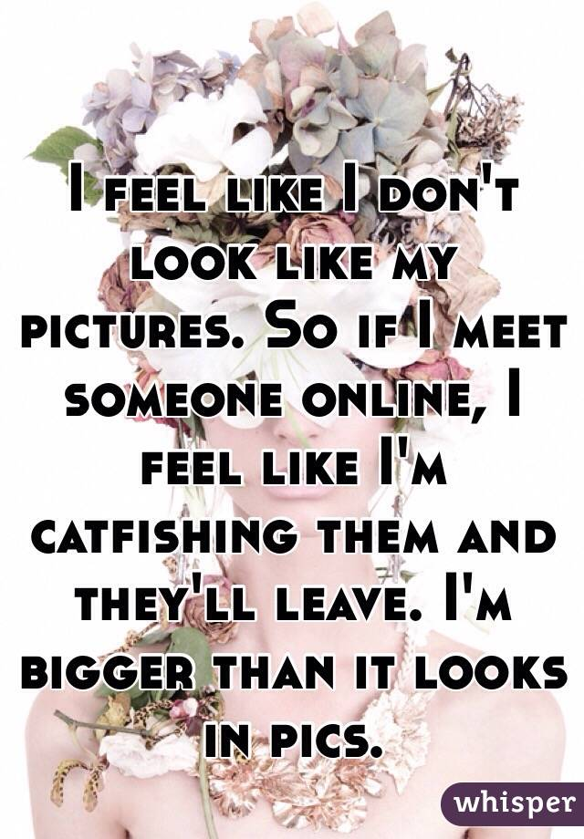 I feel like I don't look like my pictures. So if I meet someone online, I feel like I'm catfishing them and they'll leave. I'm bigger than it looks in pics.