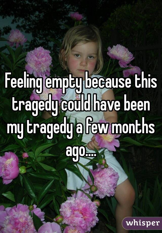 Feeling empty because this tragedy could have been my tragedy a few months ago....