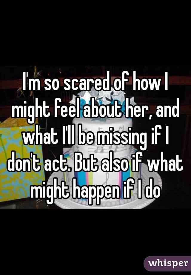 I'm so scared of how I might feel about her, and what I'll be missing if I don't act. But also if what might happen if I do