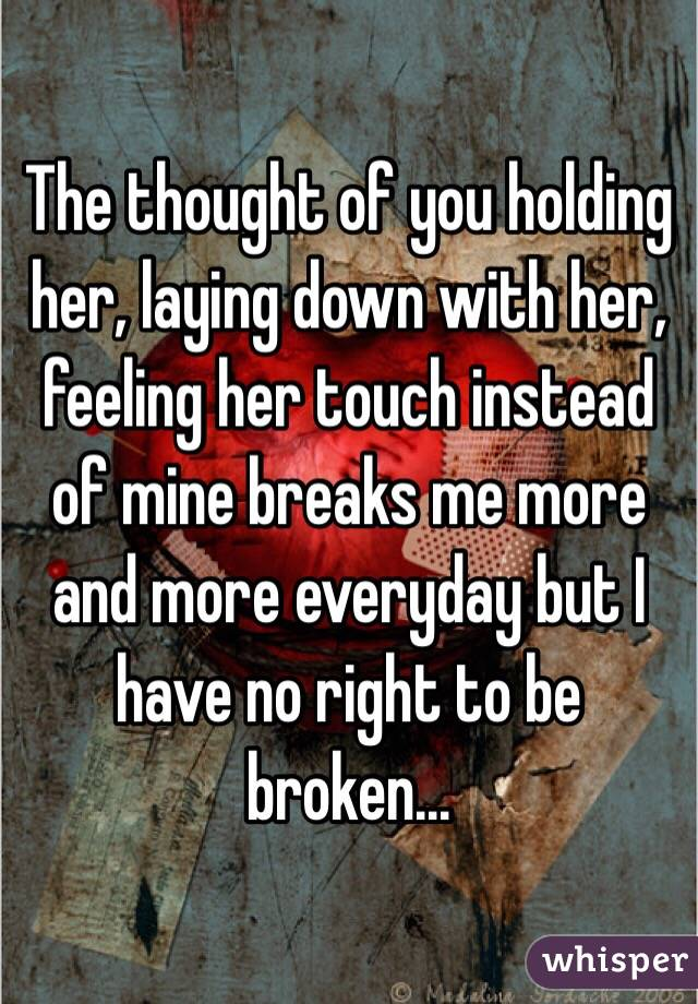The thought of you holding her, laying down with her, feeling her touch instead of mine breaks me more and more everyday but I have no right to be broken...