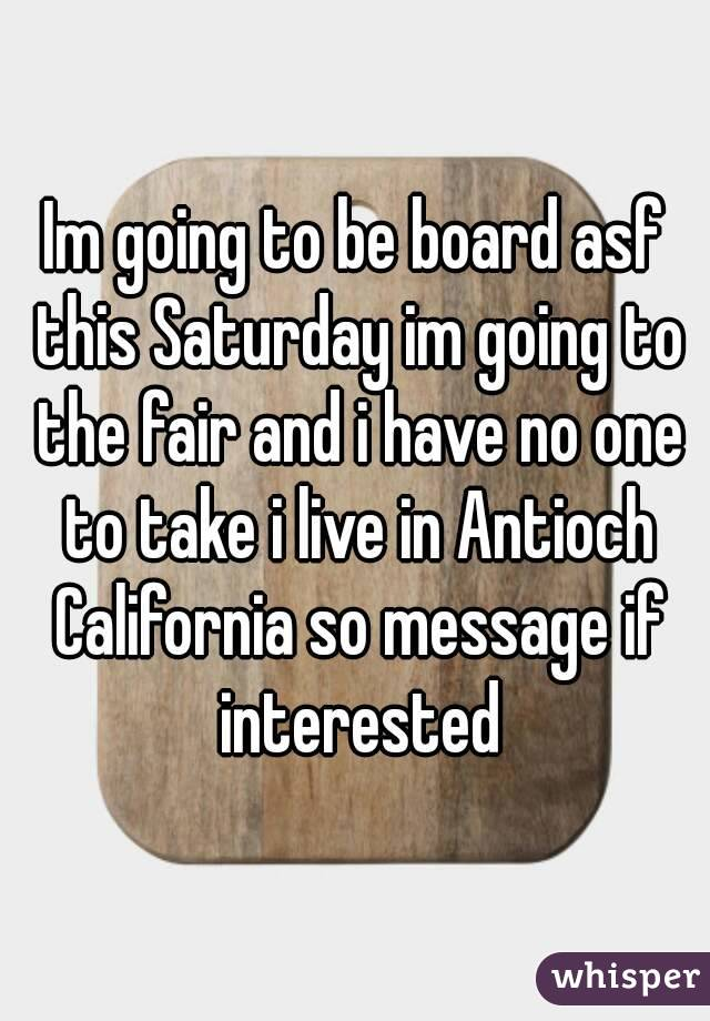 Im going to be board asf this Saturday im going to the fair and i have no one to take i live in Antioch California so message if interested
