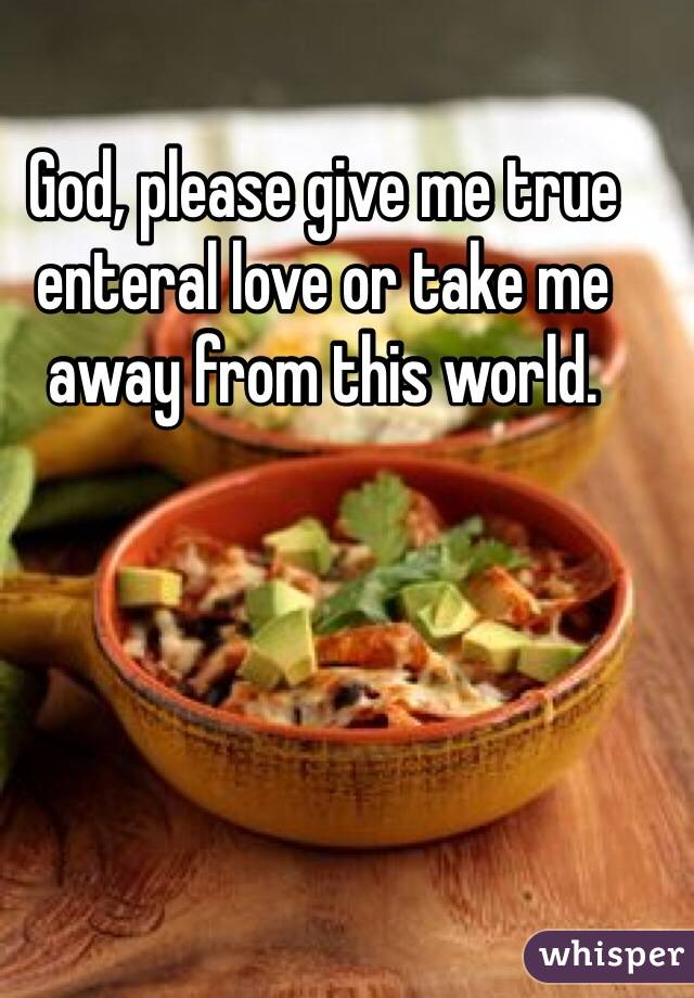God, please give me true enteral love or take me away from this world.