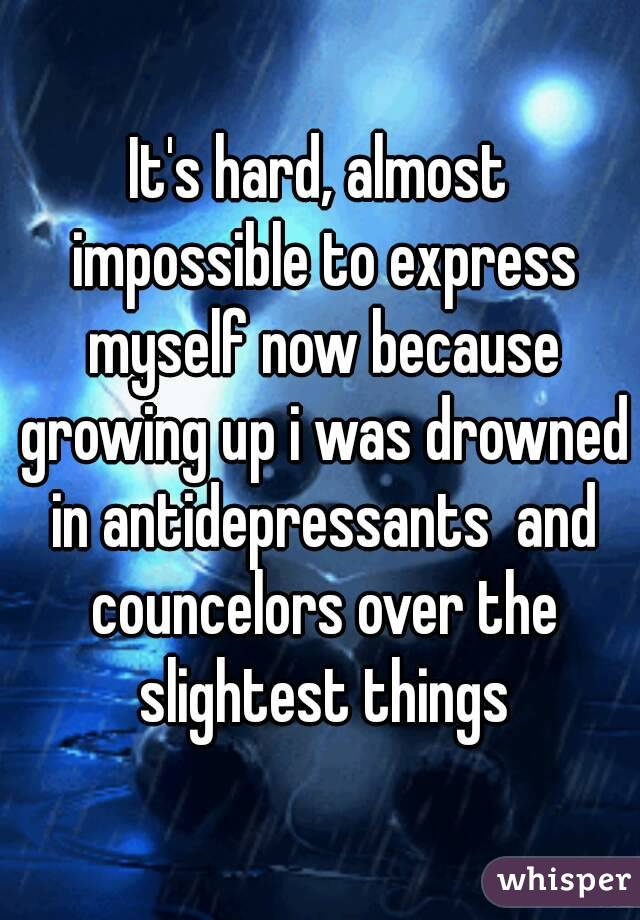 It's hard, almost impossible to express myself now because growing up i was drowned in antidepressants  and councelors over the slightest things