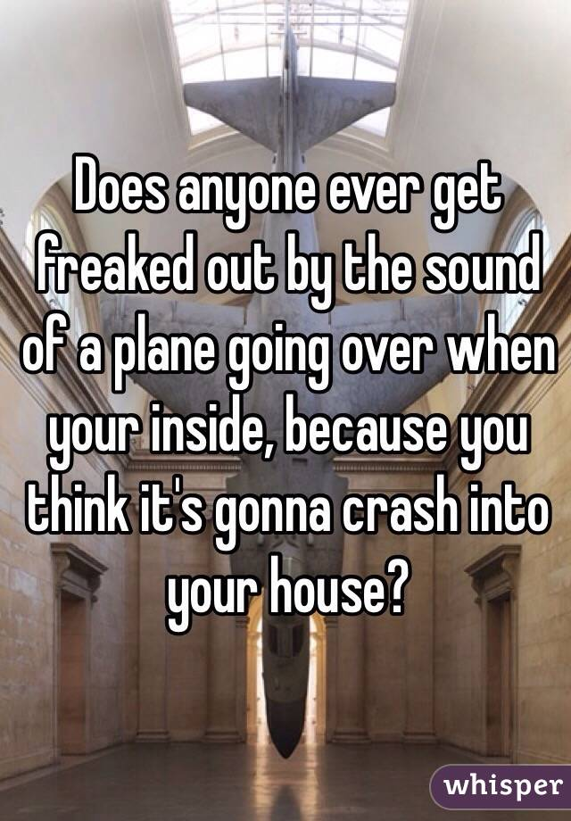 Does anyone ever get freaked out by the sound of a plane going over when your inside, because you think it's gonna crash into your house?