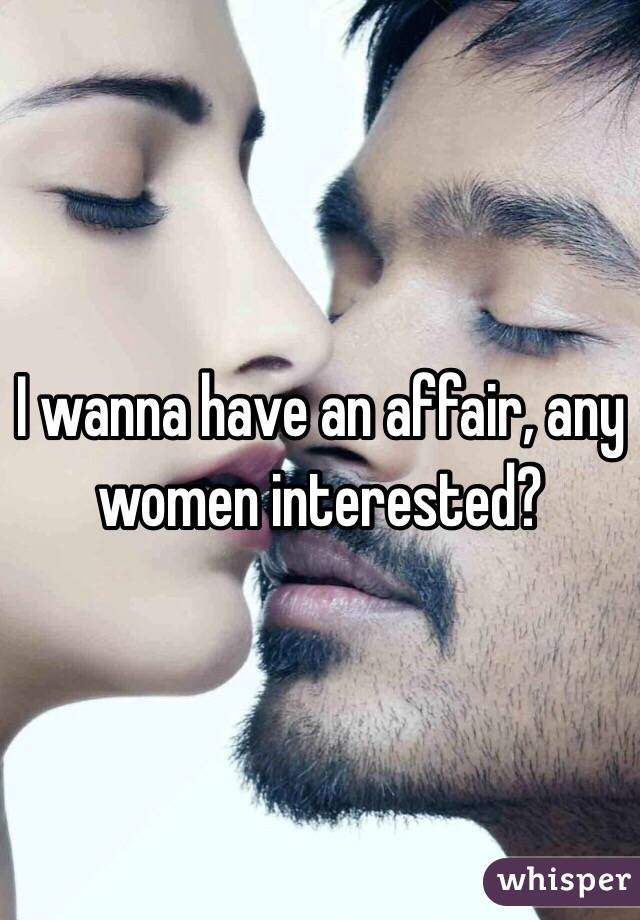 I wanna have an affair, any women interested?