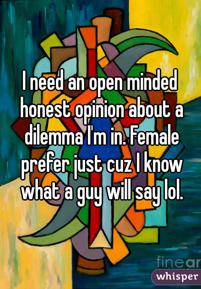I need an open minded honest opinion about a dilemma I'm in. Female prefer just cuz I know what a guy will say lol.