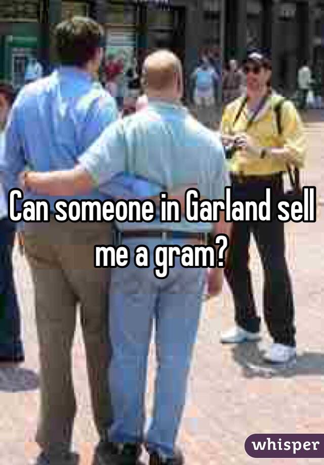 Can someone in Garland sell me a gram?