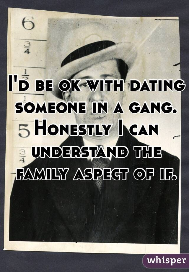 I'd be ok with dating someone in a gang. Honestly I can understand the family aspect of if.