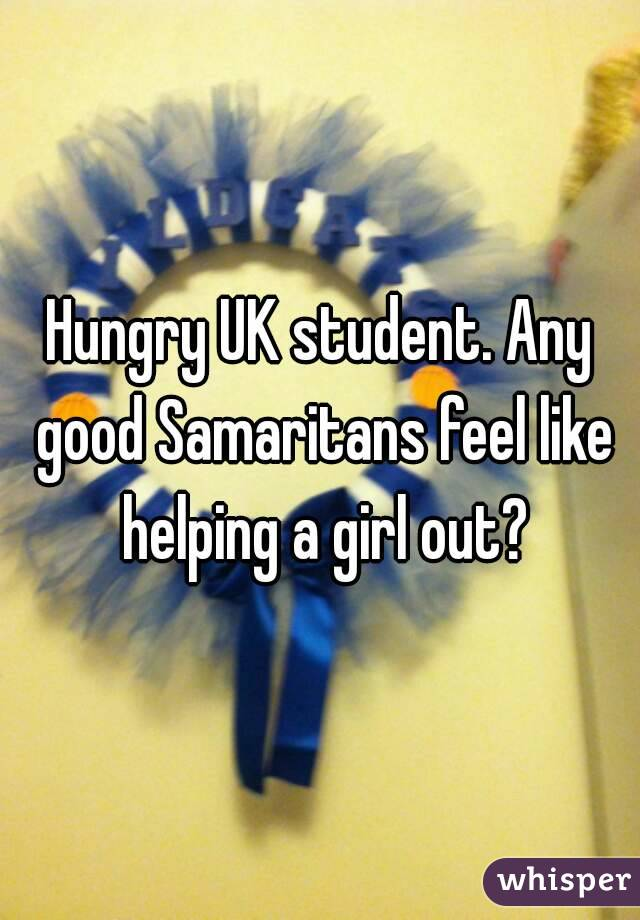 Hungry UK student. Any good Samaritans feel like helping a girl out?