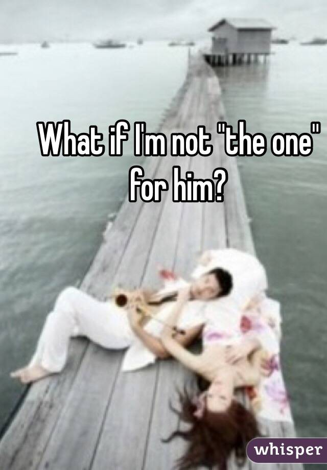 "What if I'm not ""the one"" for him?"