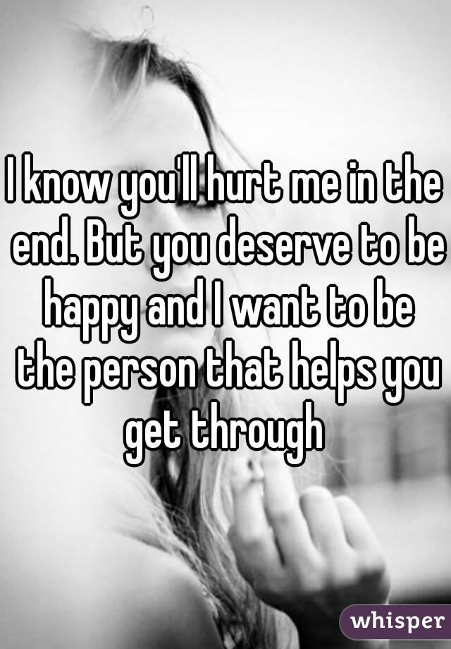 I know you'll hurt me in the end. But you deserve to be happy and I want to be the person that helps you get through