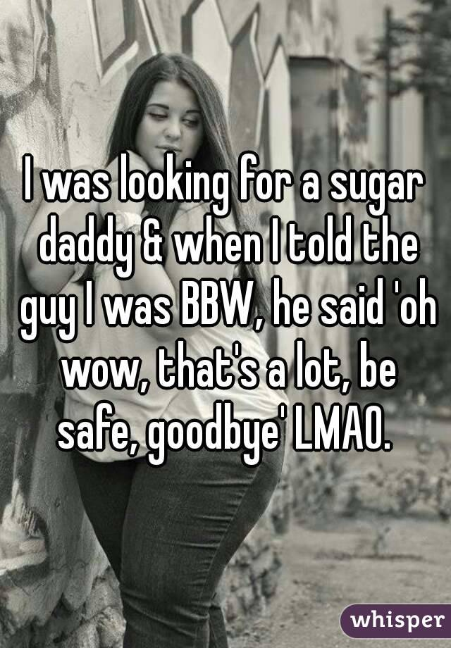 I was looking for a sugar daddy & when I told the guy I was BBW, he said 'oh wow, that's a lot, be safe, goodbye' LMAO.